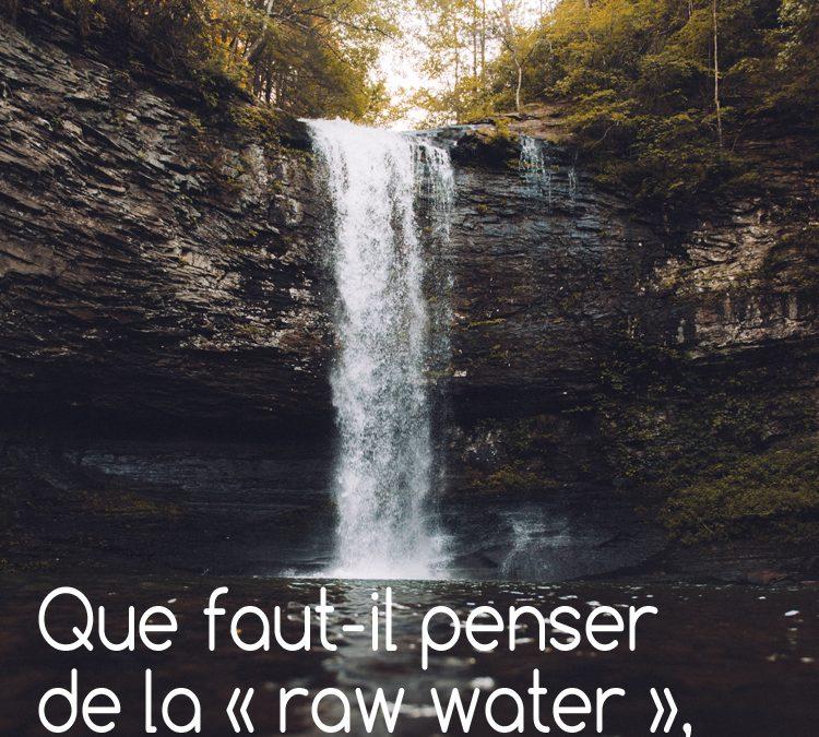 Que faut-il penser de la « raw water », eau brute non traitée, non filtrée ?